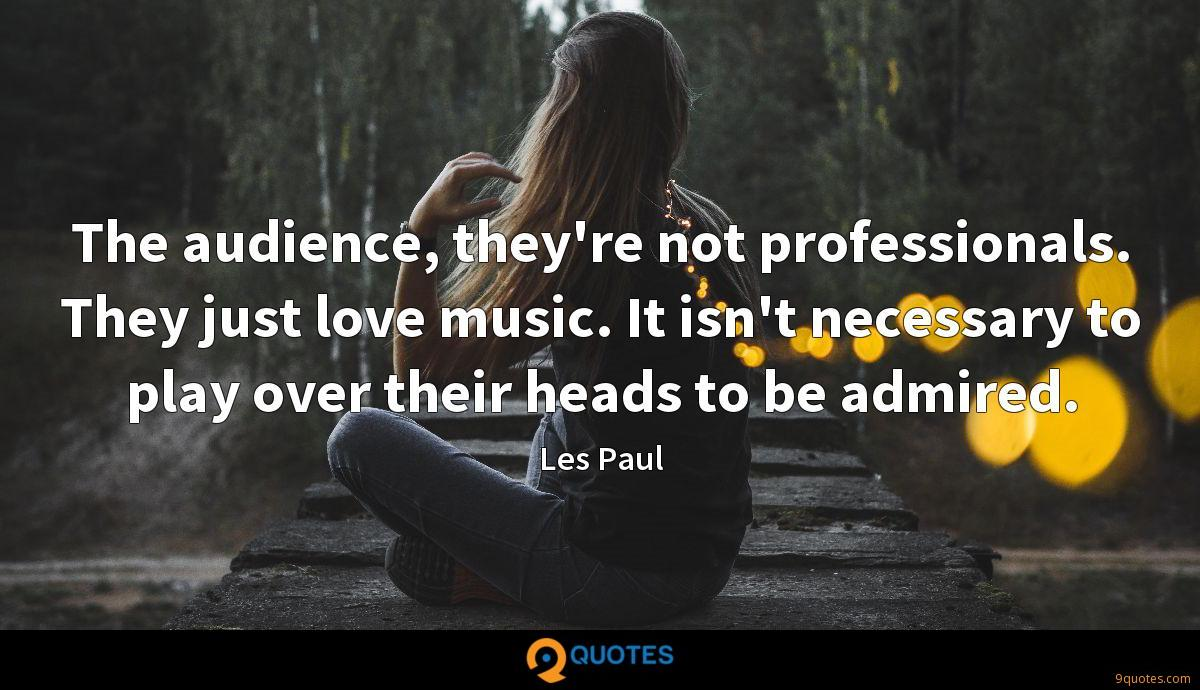 The audience, they're not professionals. They just love music. It isn't necessary to play over their heads to be admired.