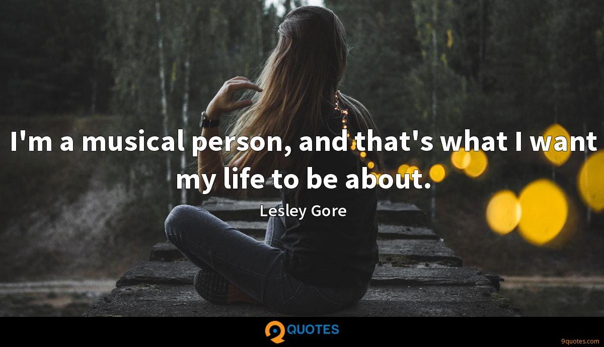 I'm a musical person, and that's what I want my life to be about.