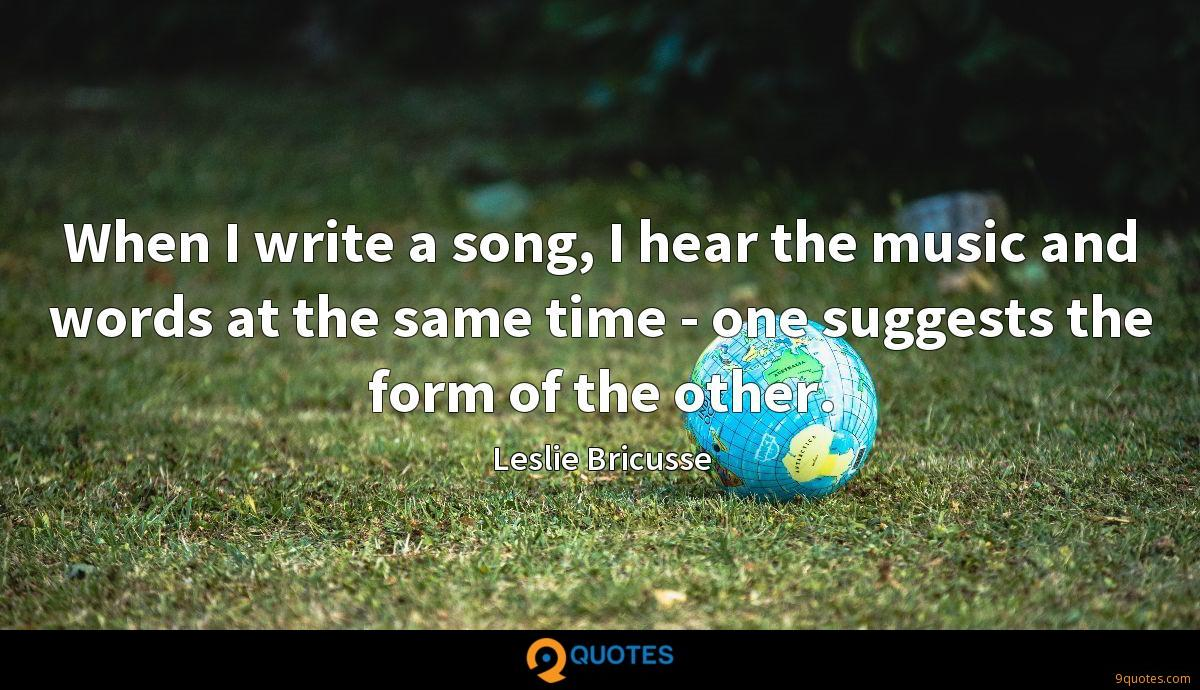 When I write a song, I hear the music and words at the same time - one suggests the form of the other.