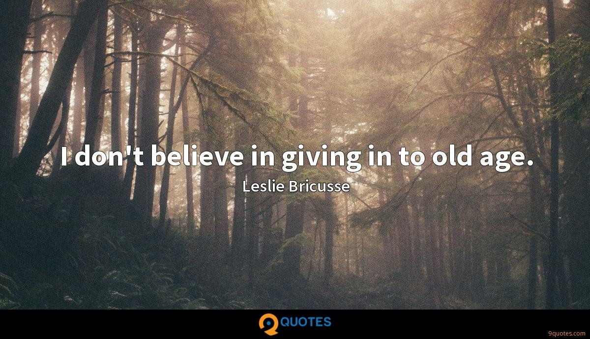 I don't believe in giving in to old age.