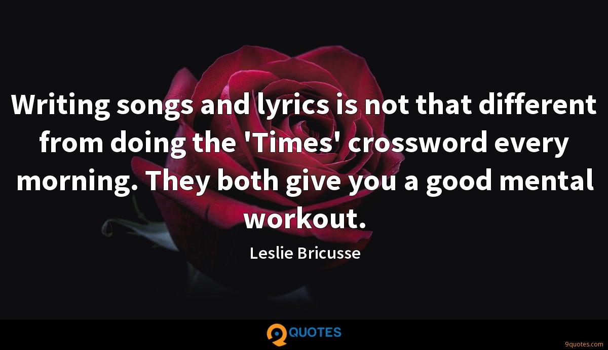 Writing songs and lyrics is not that different from doing the 'Times' crossword every morning. They both give you a good mental workout.