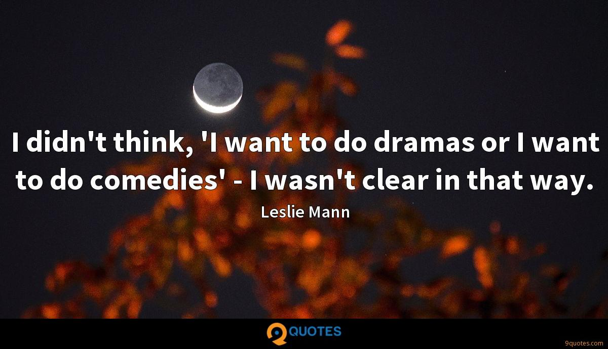 I didn't think, 'I want to do dramas or I want to do comedies' - I wasn't clear in that way.