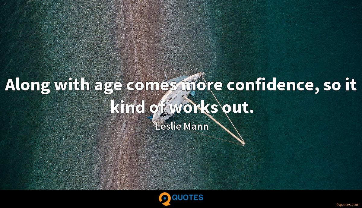 Along with age comes more confidence, so it kind of works out.