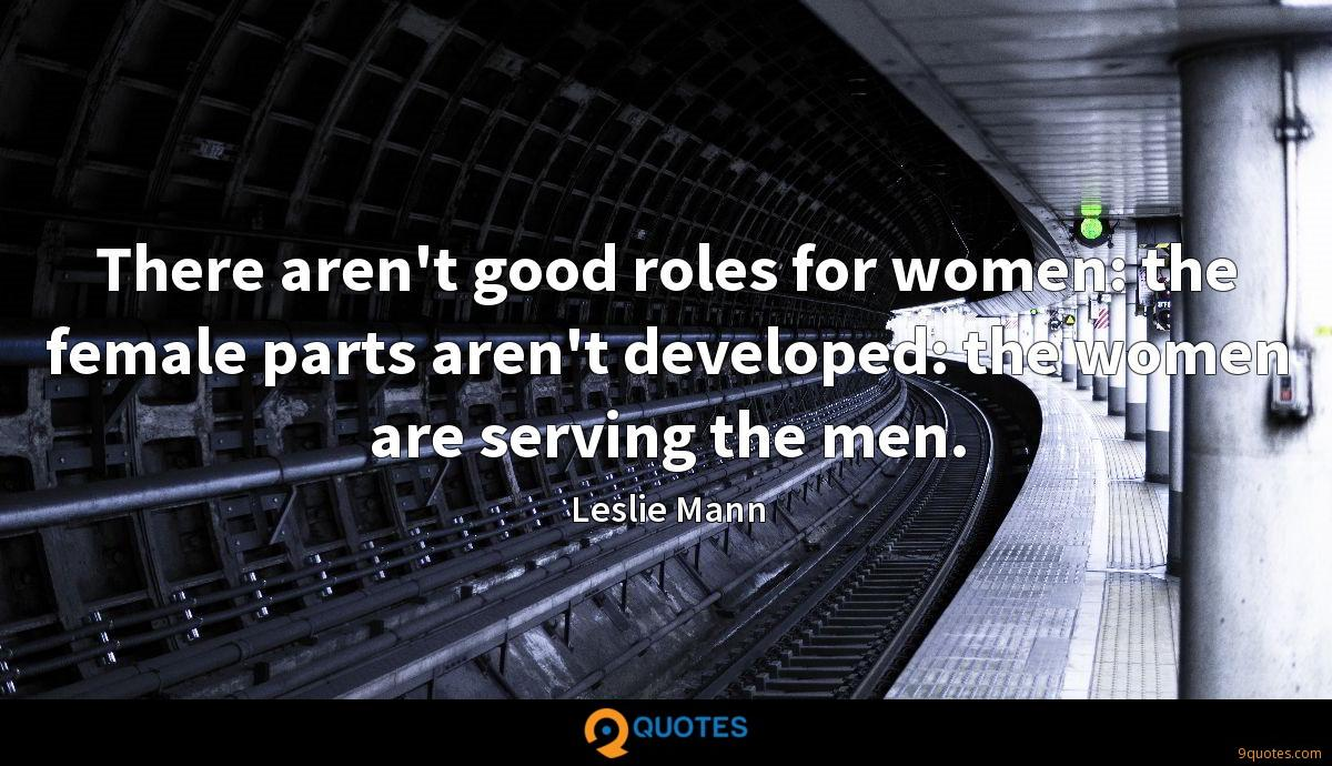 There aren't good roles for women: the female parts aren't developed: the women are serving the men.