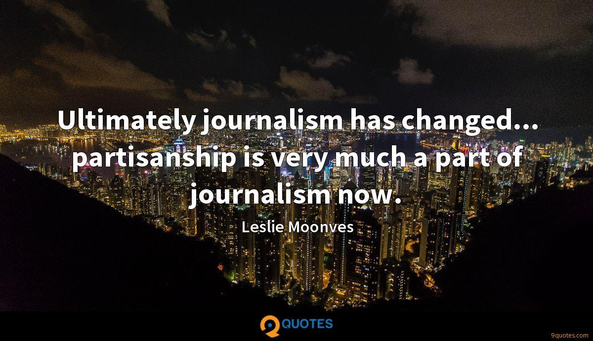 Ultimately journalism has changed... partisanship is very much a part of journalism now.