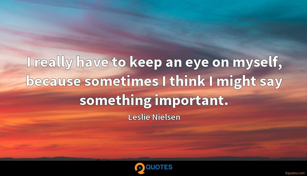 I really have to keep an eye on myself, because sometimes I think I might say something important.