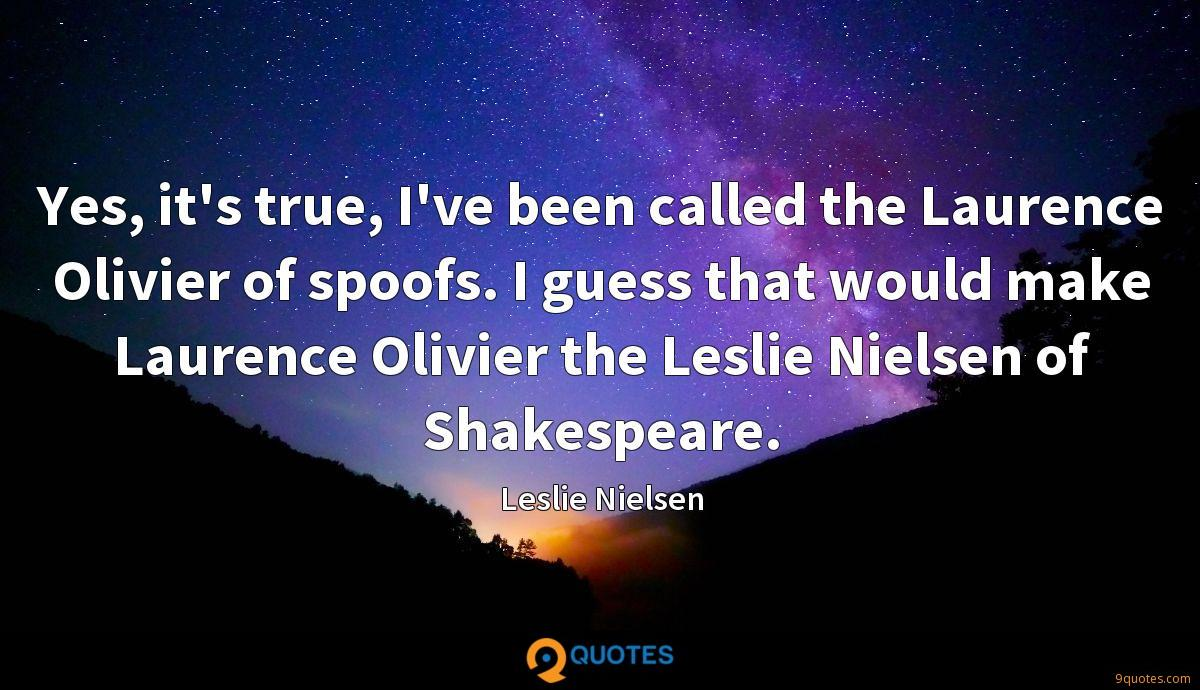 Yes, it's true, I've been called the Laurence Olivier of spoofs. I guess that would make Laurence Olivier the Leslie Nielsen of Shakespeare.