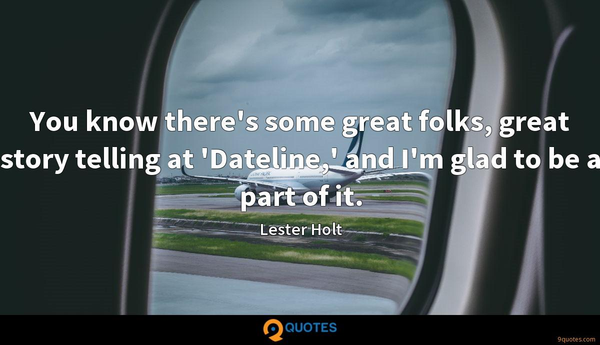 You know there's some great folks, great story telling at 'Dateline,' and I'm glad to be a part of it.