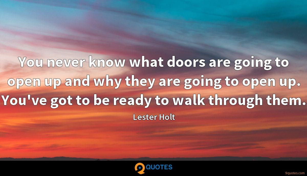 You never know what doors are going to open up and why they are going to open up. You've got to be ready to walk through them.