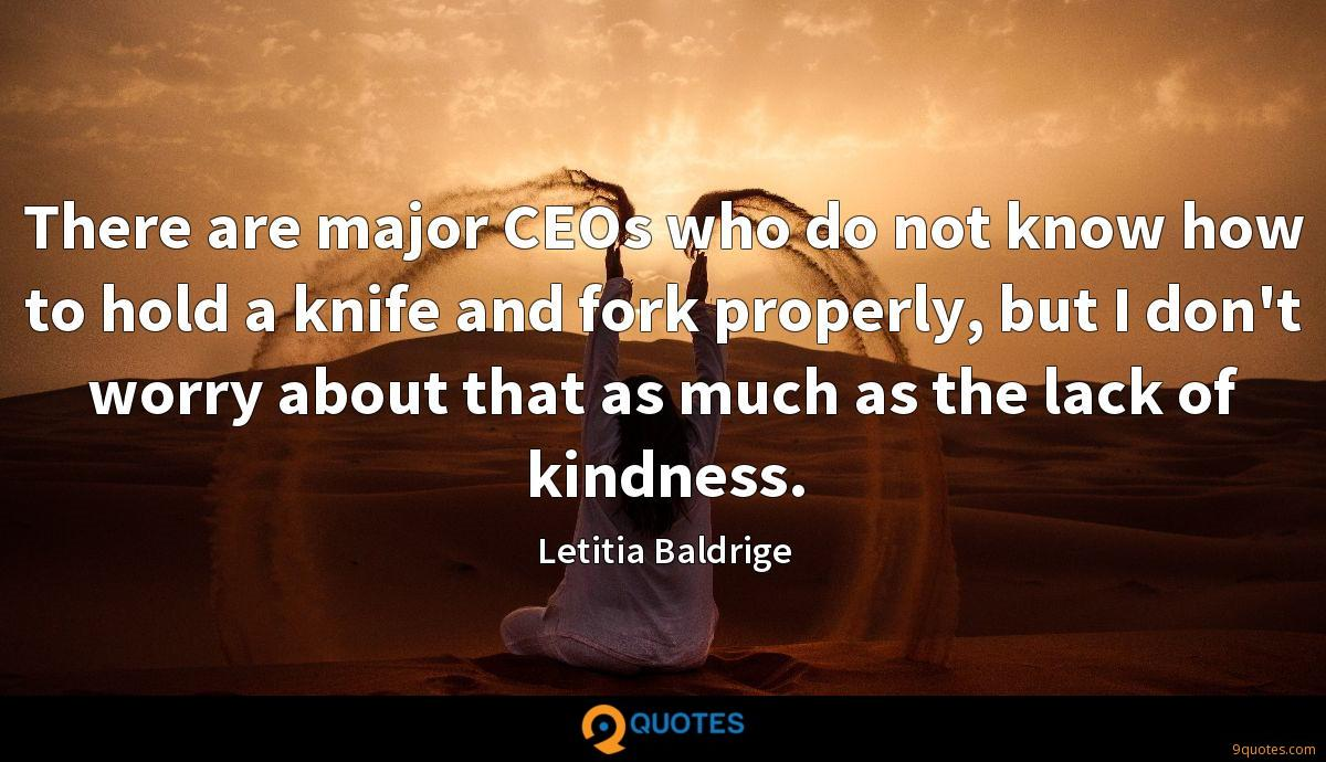 There are major CEOs who do not know how to hold a knife and fork properly, but I don't worry about that as much as the lack of kindness.