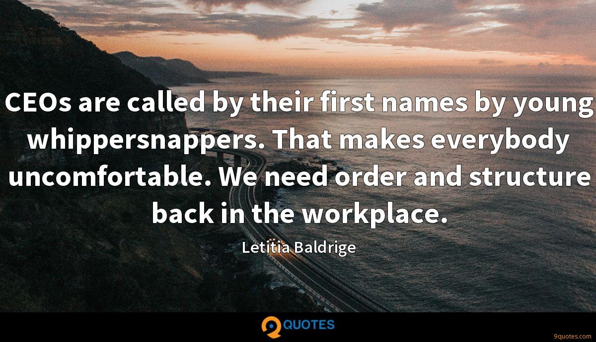 CEOs are called by their first names by young whippersnappers. That makes everybody uncomfortable. We need order and structure back in the workplace.