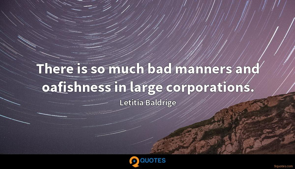 There is so much bad manners and oafishness in large corporations.