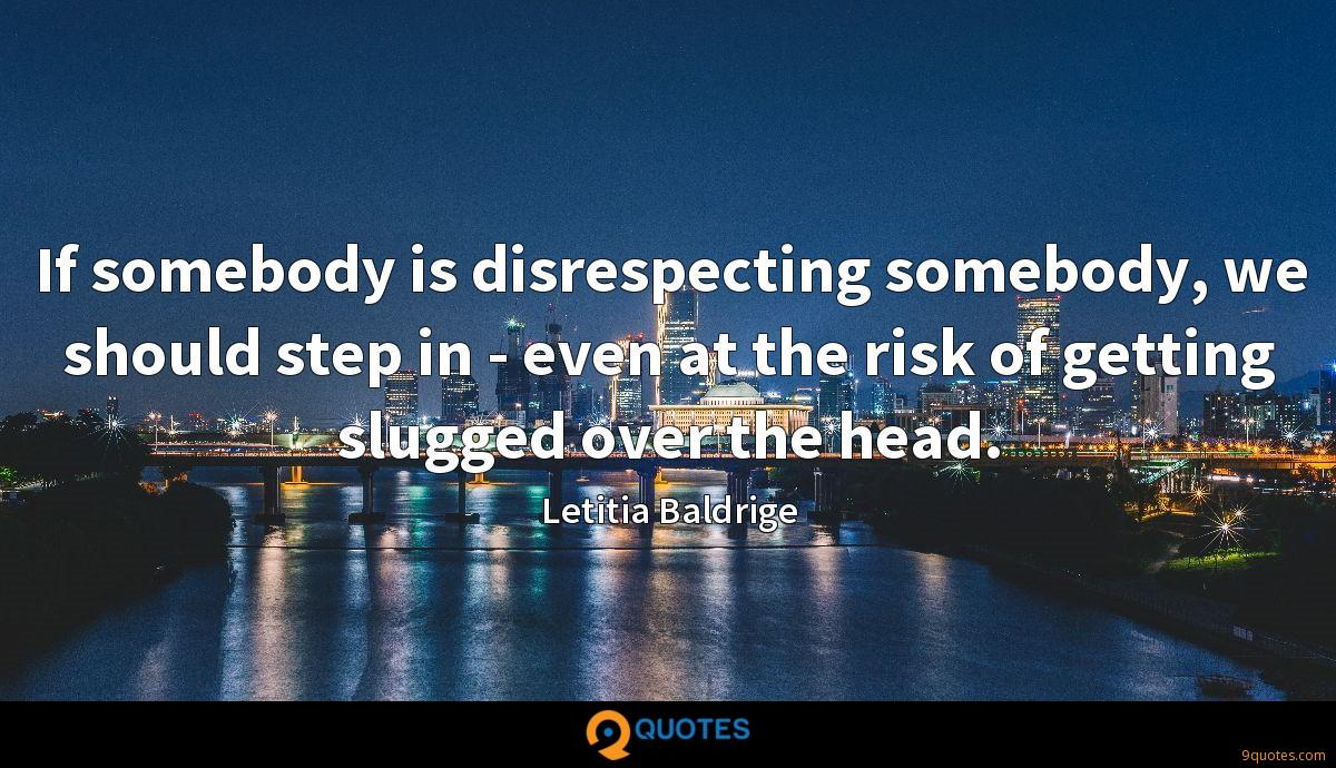 If somebody is disrespecting somebody, we should step in - even at the risk of getting slugged over the head.