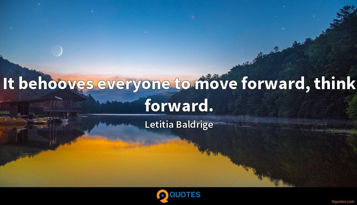It behooves everyone to move forward, think forward.
