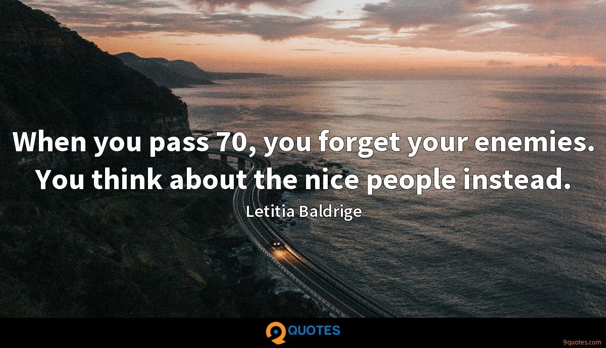When you pass 70, you forget your enemies. You think about the nice people instead.