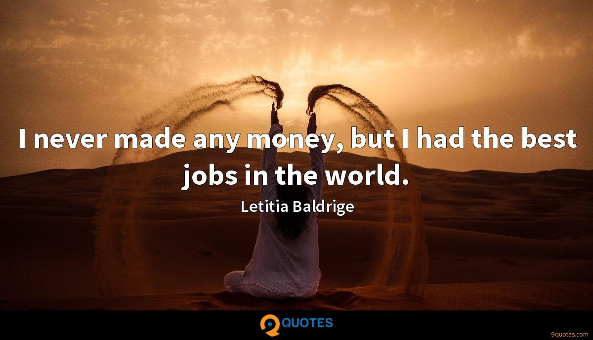 I never made any money, but I had the best jobs in the world.