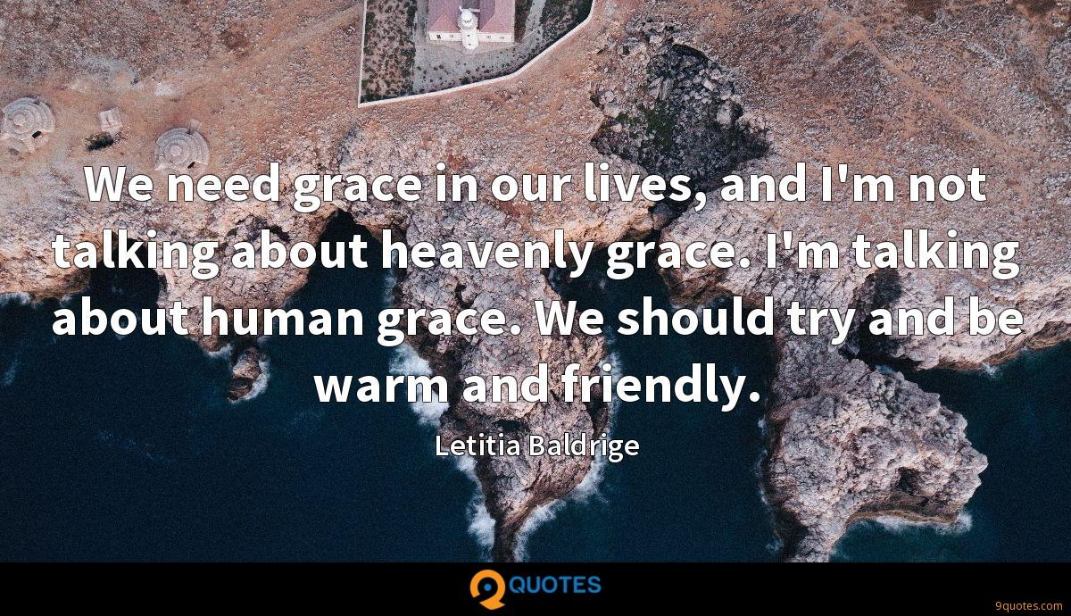 We need grace in our lives, and I'm not talking about heavenly grace. I'm talking about human grace. We should try and be warm and friendly.