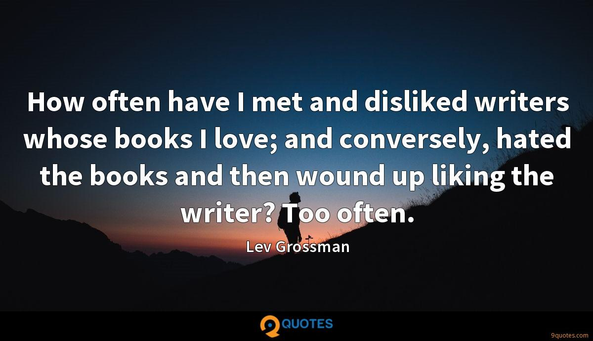 How often have I met and disliked writers whose books I love; and conversely, hated the books and then wound up liking the writer? Too often.