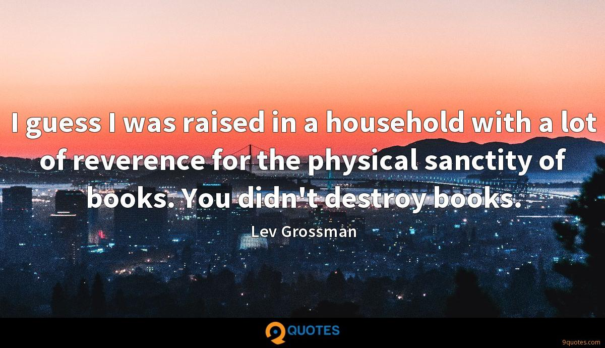 I guess I was raised in a household with a lot of reverence for the physical sanctity of books. You didn't destroy books.