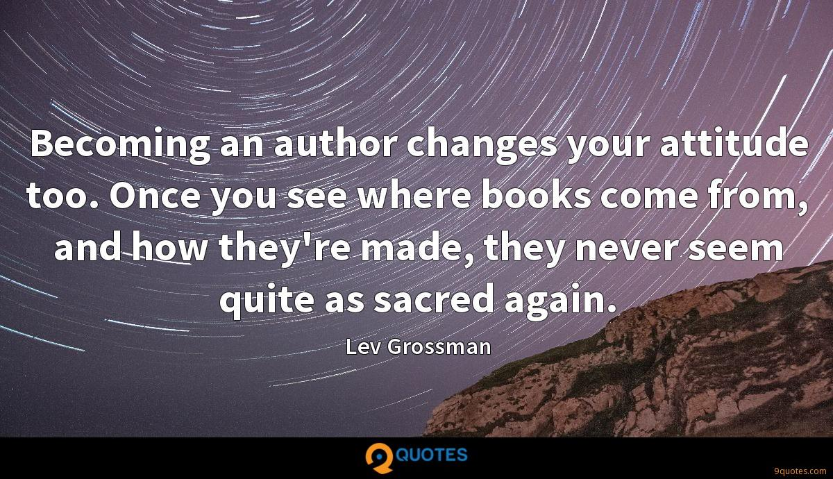 Becoming an author changes your attitude too. Once you see where books come from, and how they're made, they never seem quite as sacred again.