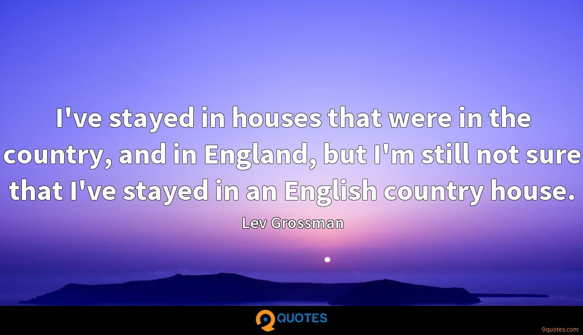 I've stayed in houses that were in the country, and in England, but I'm still not sure that I've stayed in an English country house.