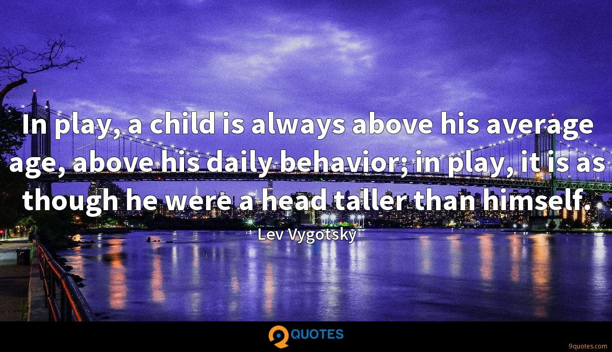 In play, a child is always above his average age, above his daily behavior; in play, it is as though he were a head taller than himself.