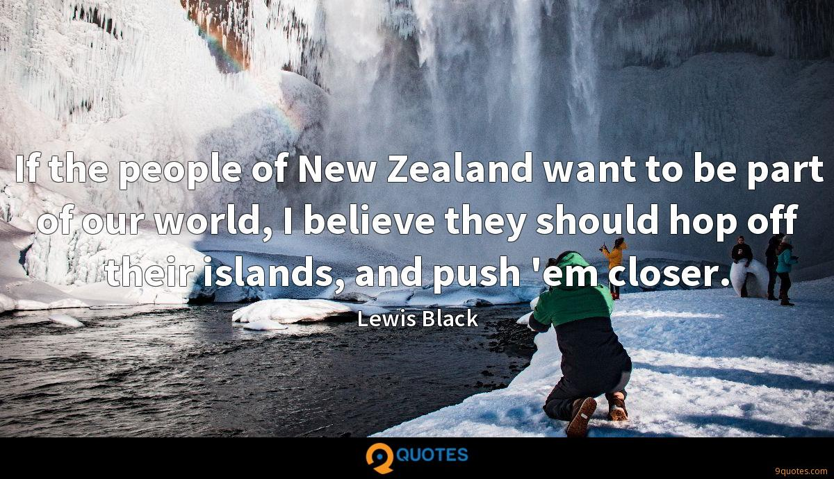If the people of New Zealand want to be part of our world, I believe they should hop off their islands, and push 'em closer.