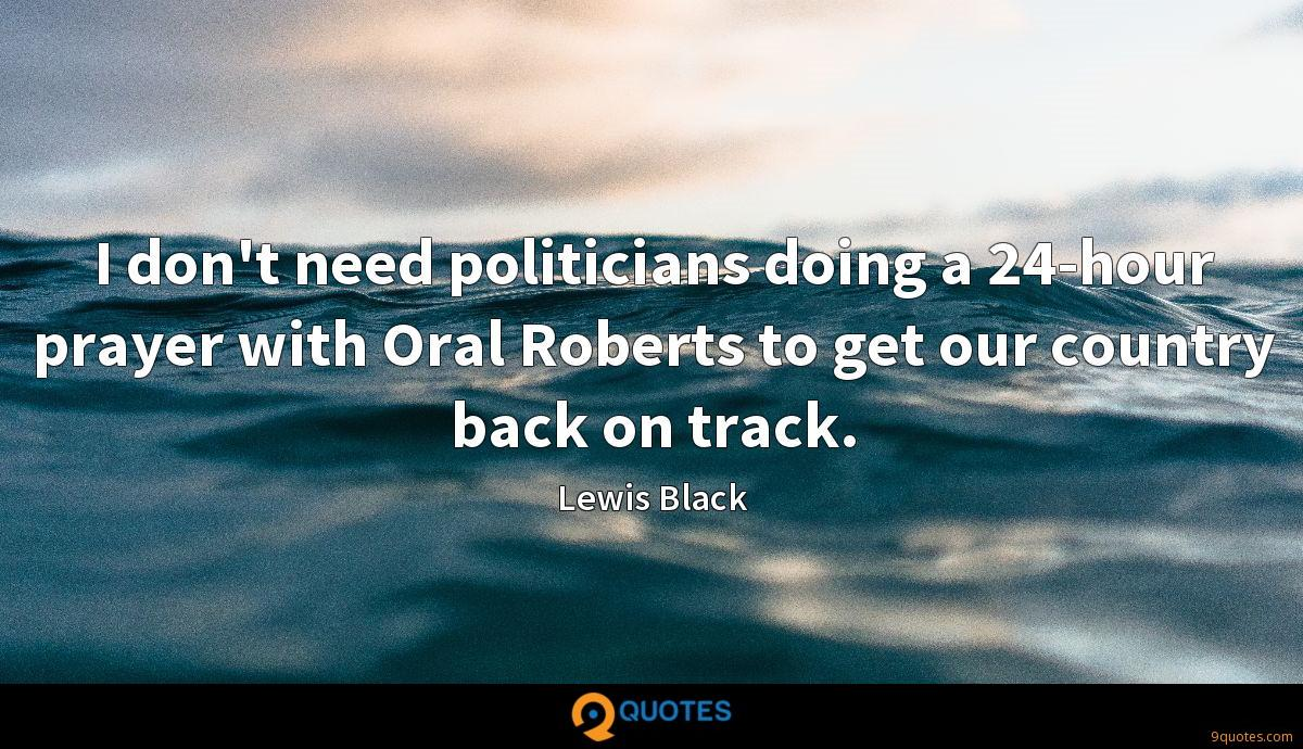 I don't need politicians doing a 24-hour prayer with Oral Roberts to get our country back on track.