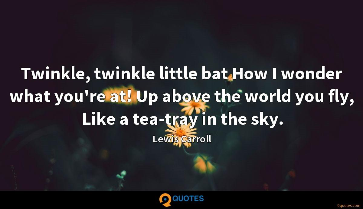 Twinkle, twinkle little bat How I wonder what you're at! Up above the world you fly, Like a tea-tray in the sky.