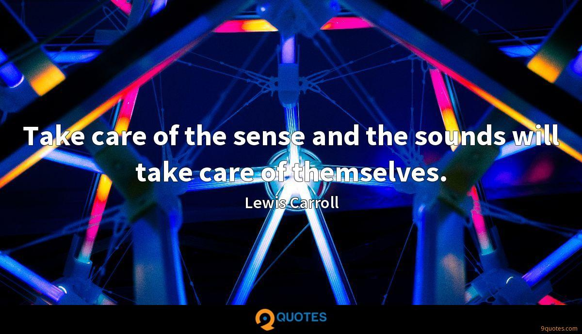 Take care of the sense and the sounds will take care of themselves.