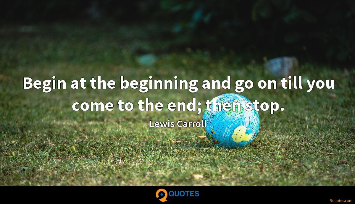 Begin at the beginning and go on till you come to the end; then stop.