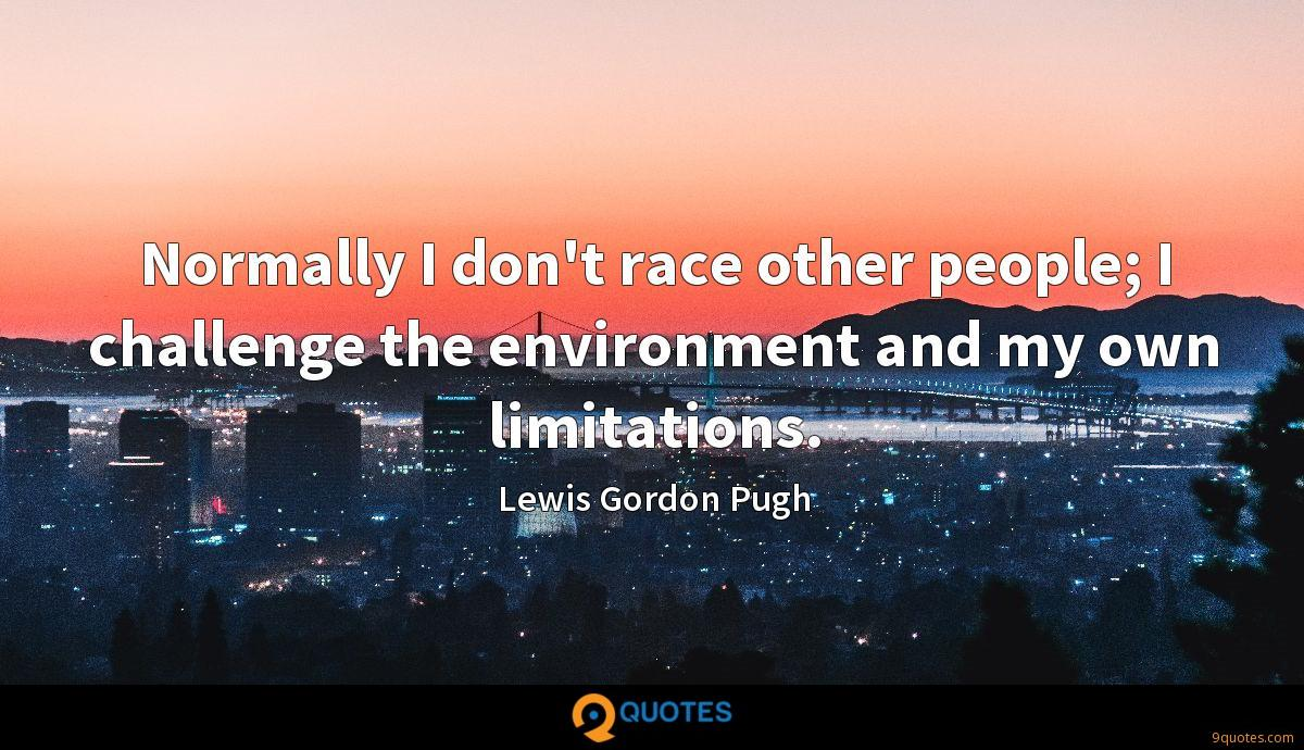 Normally I don't race other people; I challenge the environment and my own limitations.