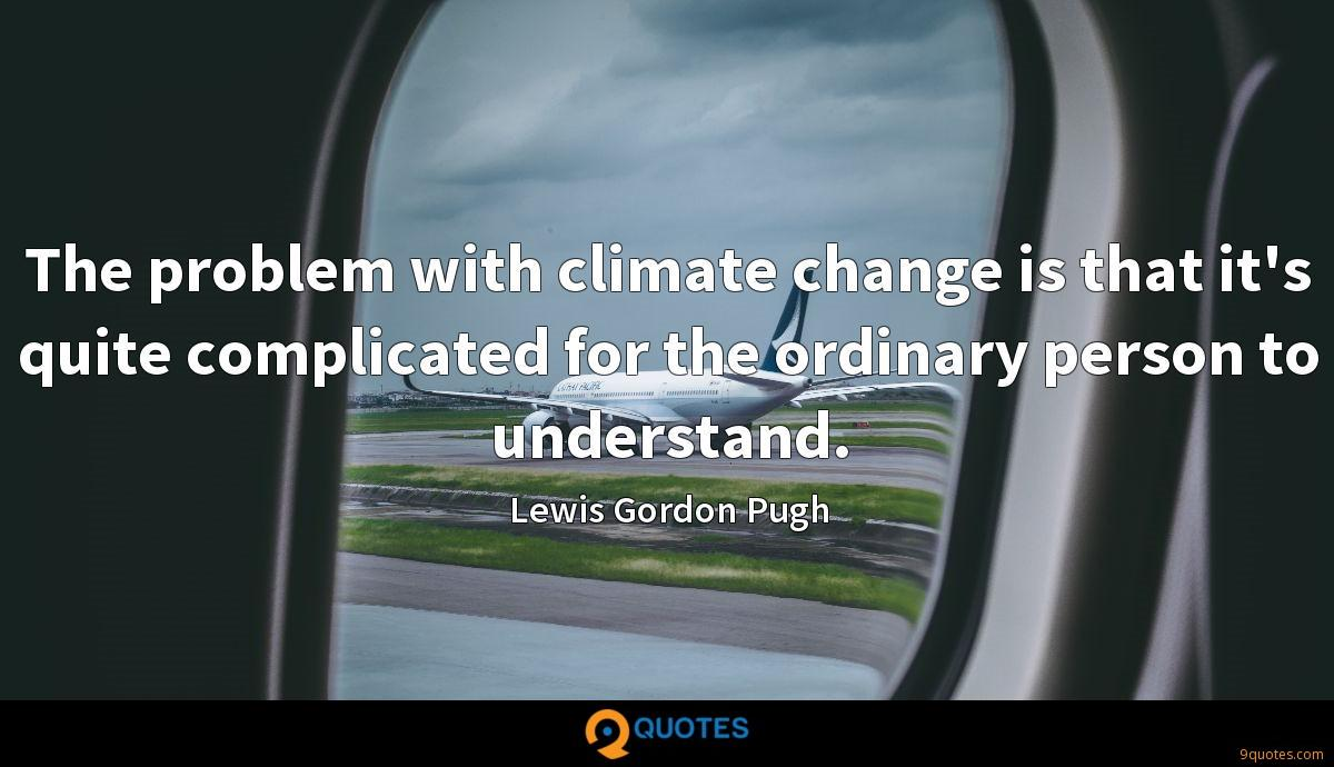 The problem with climate change is that it's quite complicated for the ordinary person to understand.