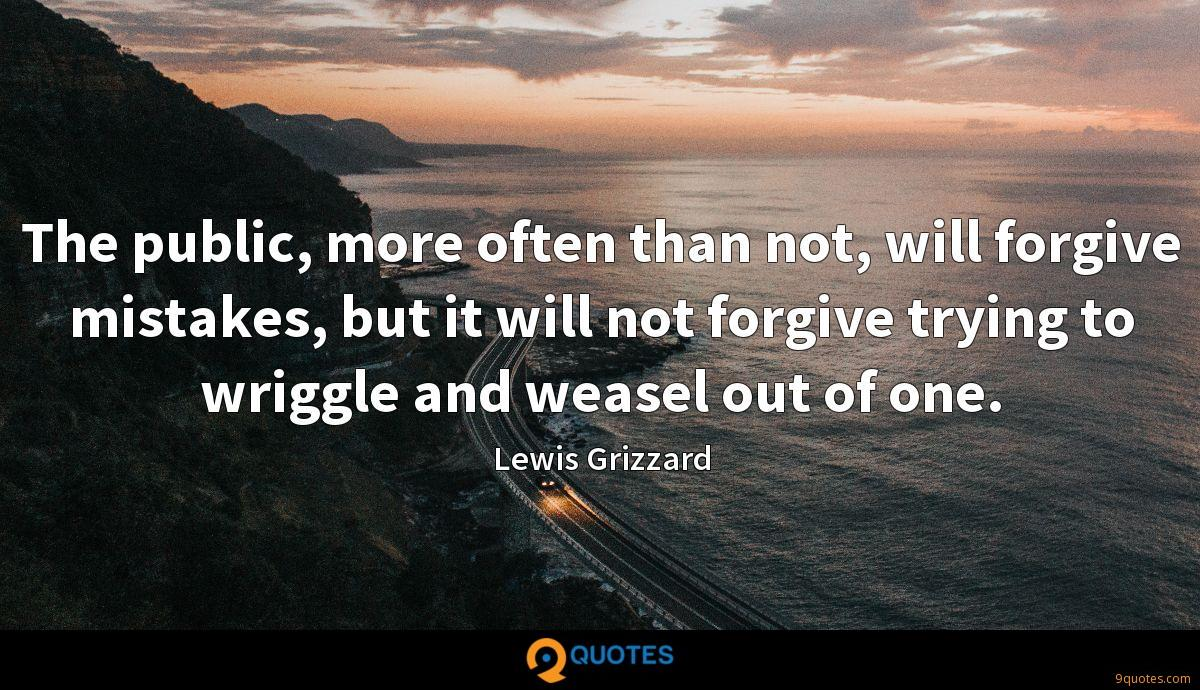 The public, more often than not, will forgive mistakes, but it will not forgive trying to wriggle and weasel out of one.