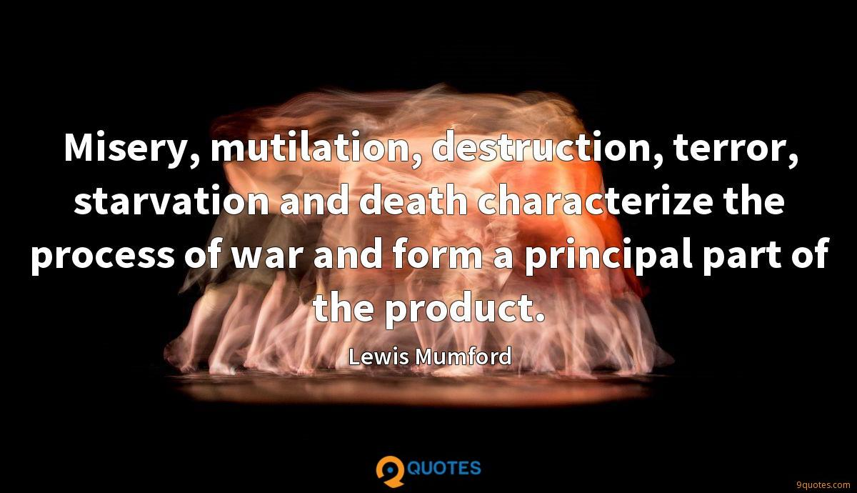 Misery, mutilation, destruction, terror, starvation and death characterize the process of war and form a principal part of the product.