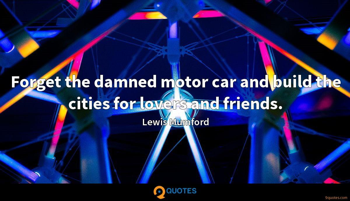 Forget the damned motor car and build the cities for lovers and friends.