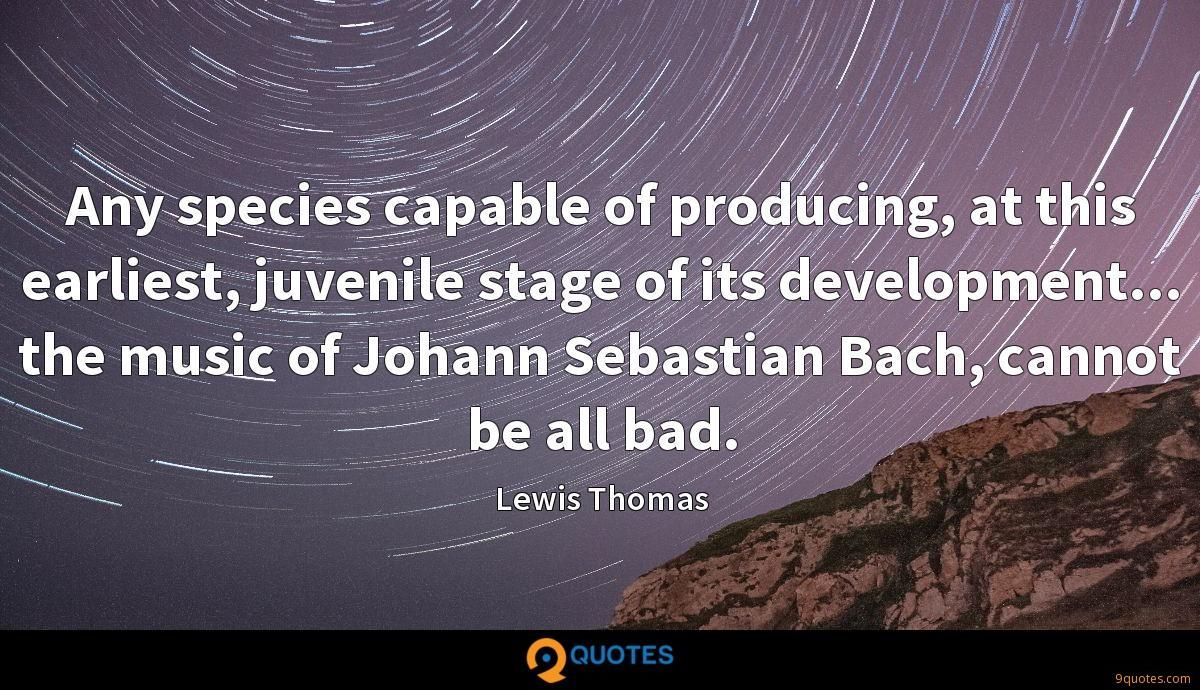 Any species capable of producing, at this earliest, juvenile stage of its development... the music of Johann Sebastian Bach, cannot be all bad.