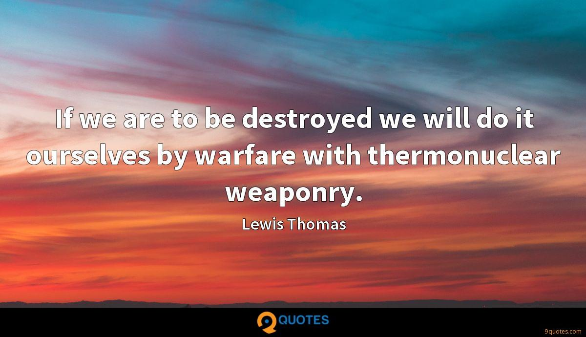 If we are to be destroyed we will do it ourselves by warfare with thermonuclear weaponry.