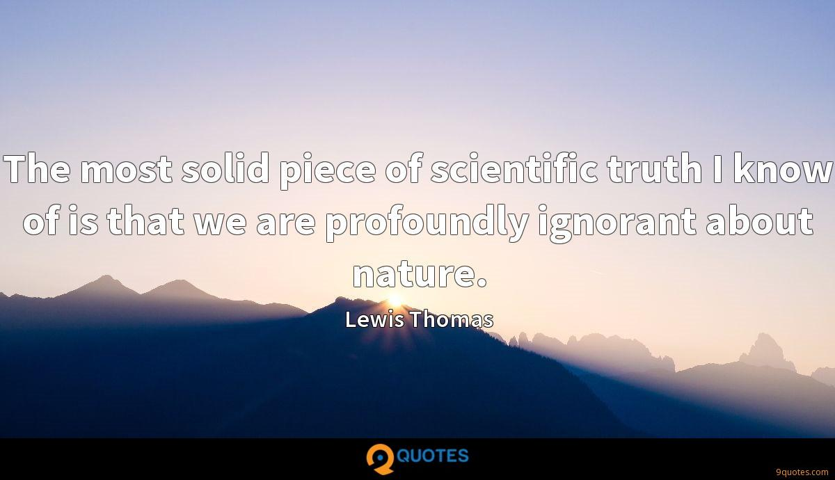 The most solid piece of scientific truth I know of is that we are profoundly ignorant about nature.