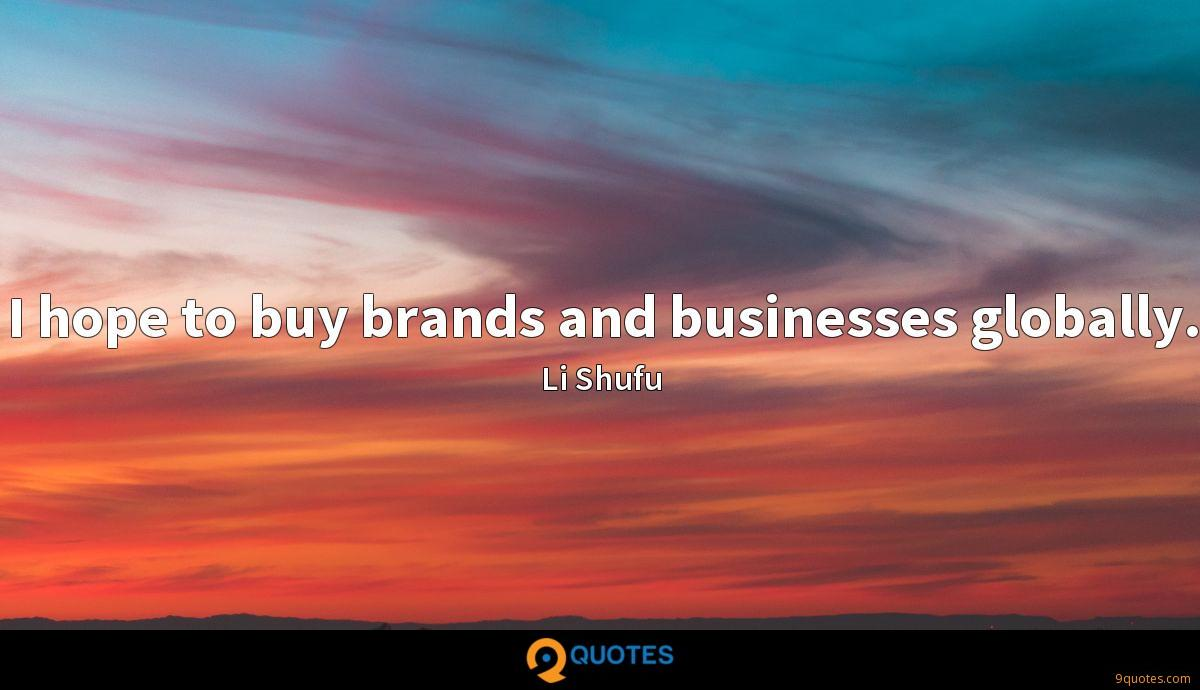 I hope to buy brands and businesses globally.