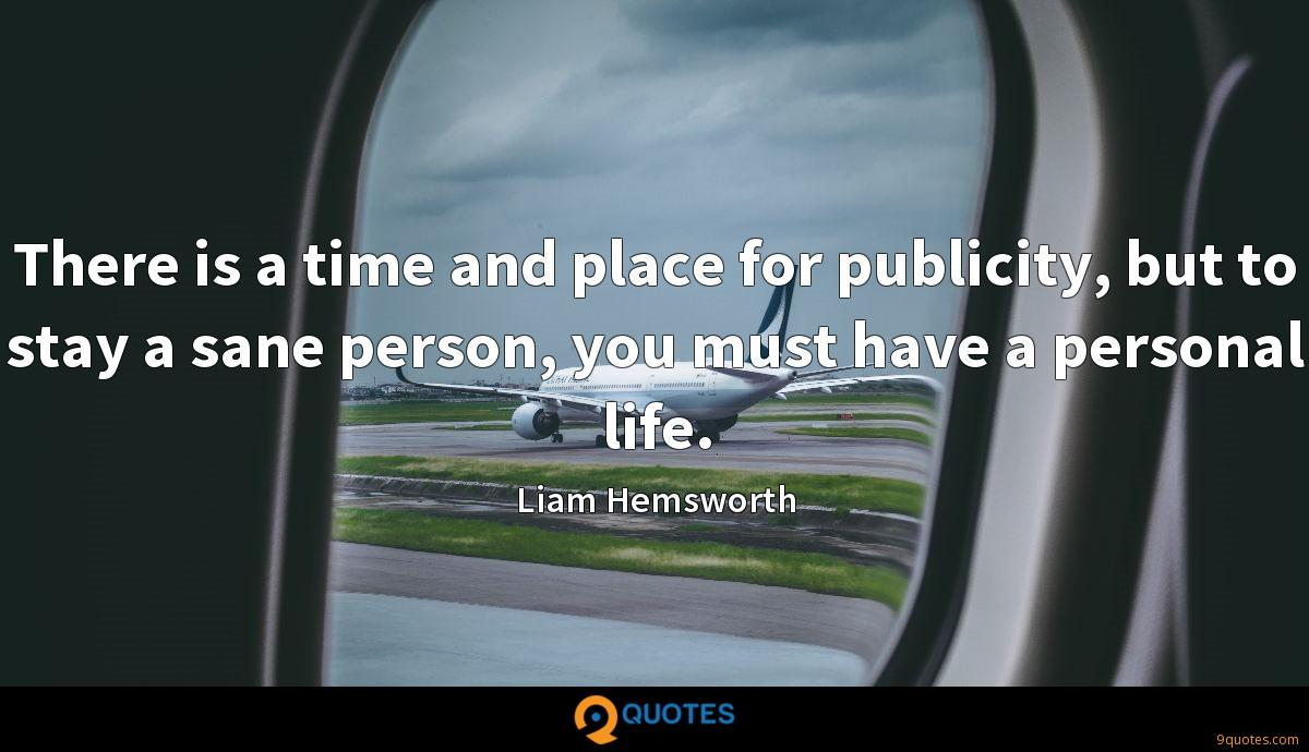 There is a time and place for publicity, but to stay a sane person, you must have a personal life.