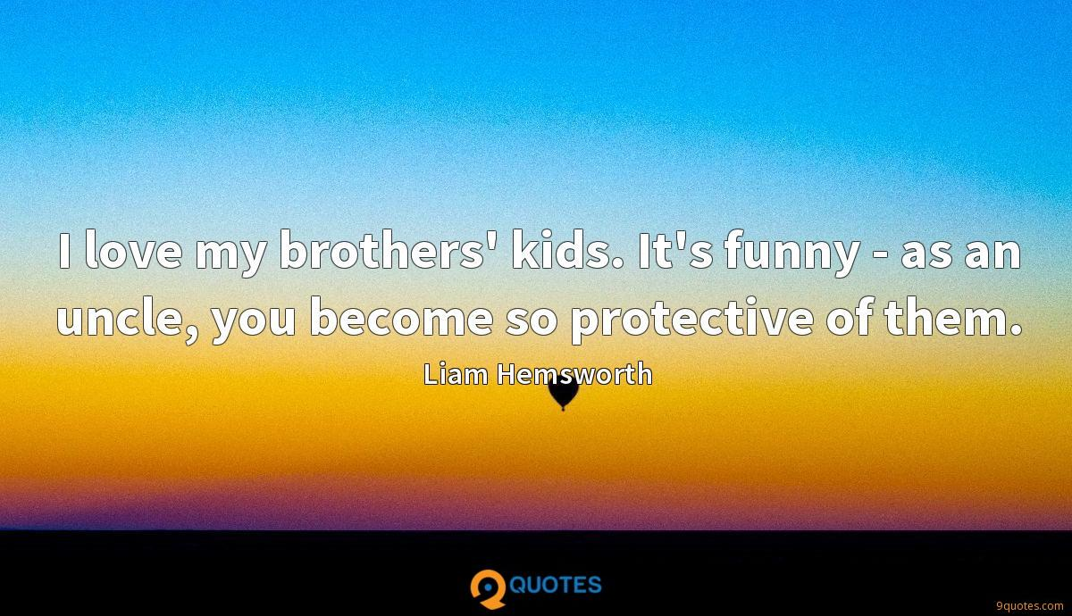 I love my brothers' kids. It's funny - as an uncle, you become so protective of them.
