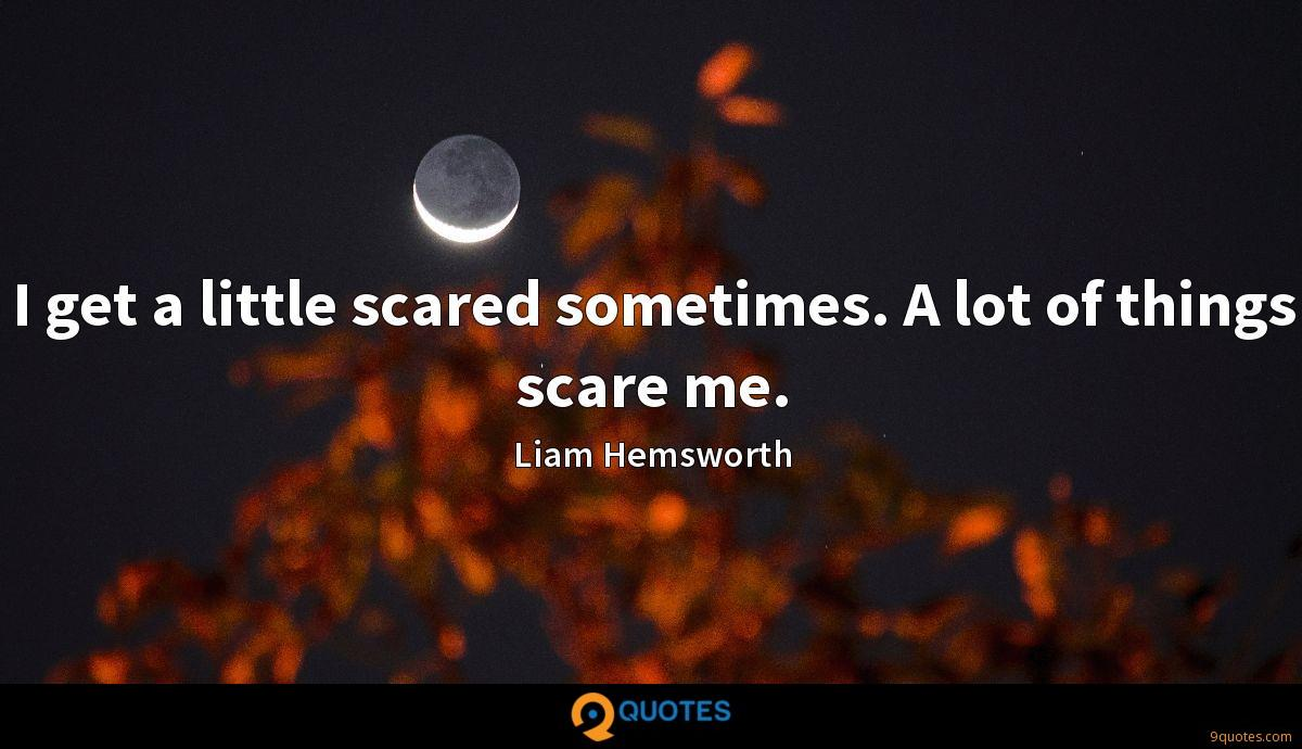 I get a little scared sometimes. A lot of things scare me.