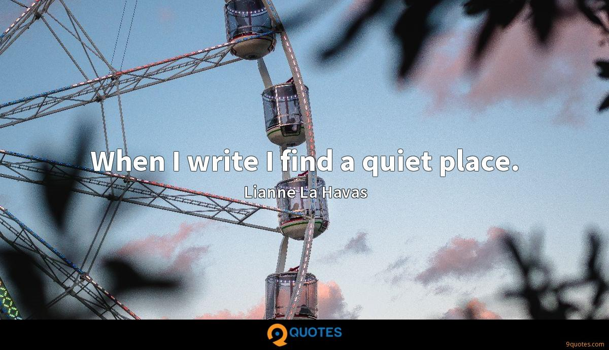 When I write I find a quiet place.