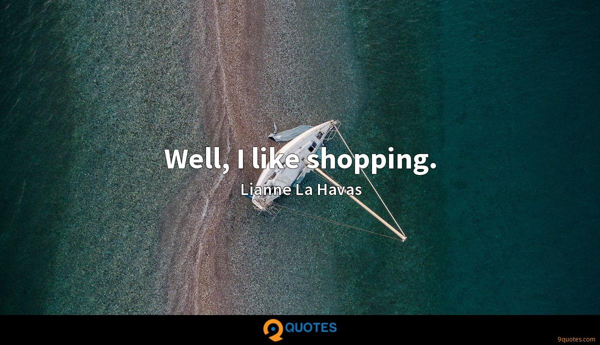Well, I like shopping.