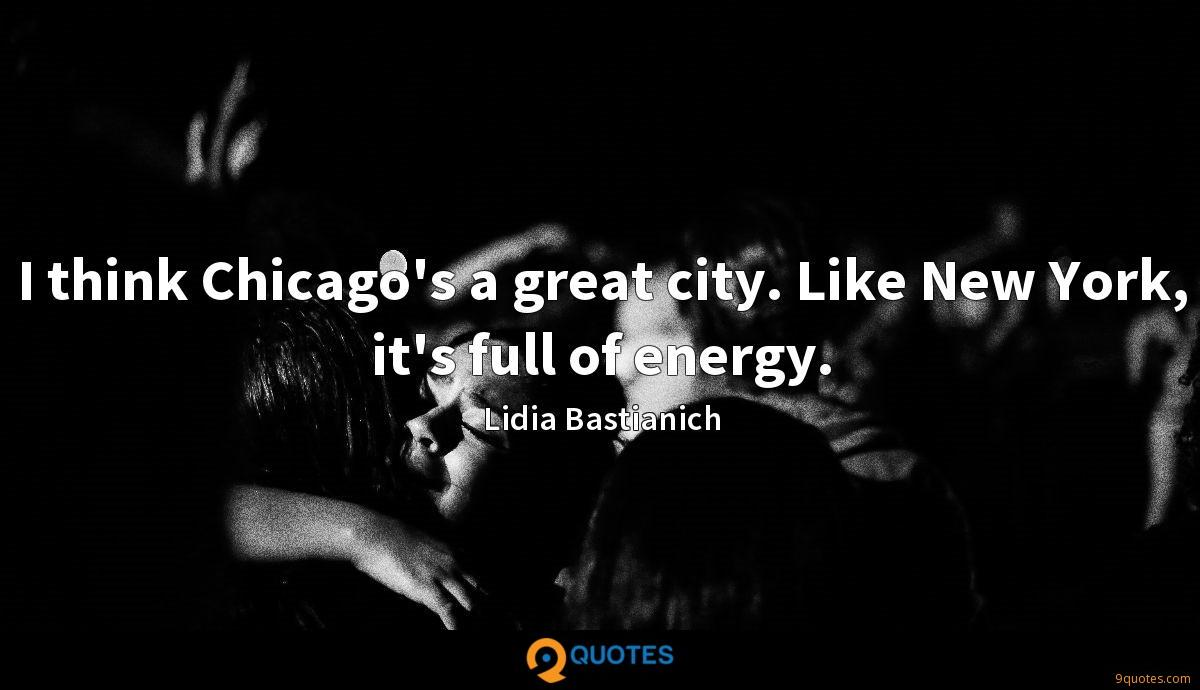 I think Chicago's a great city. Like New York, it's full of energy.