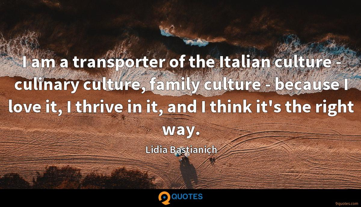 I am a transporter of the Italian culture - culinary culture, family culture - because I love it, I thrive in it, and I think it's the right way.