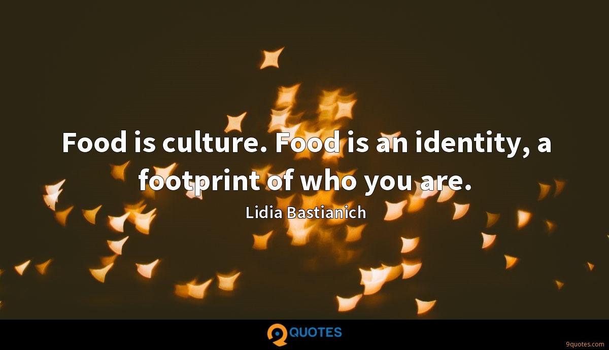 Food is culture. Food is an identity, a footprint of who you are.