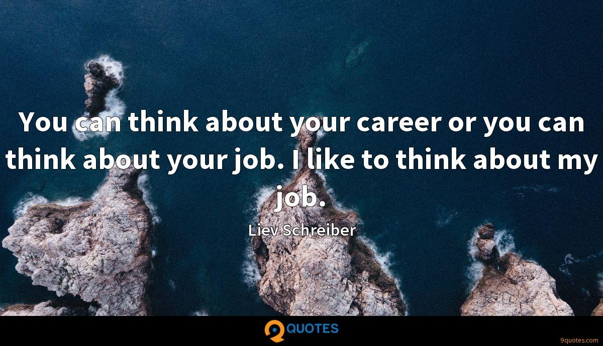 You can think about your career or you can think about your job. I like to think about my job.