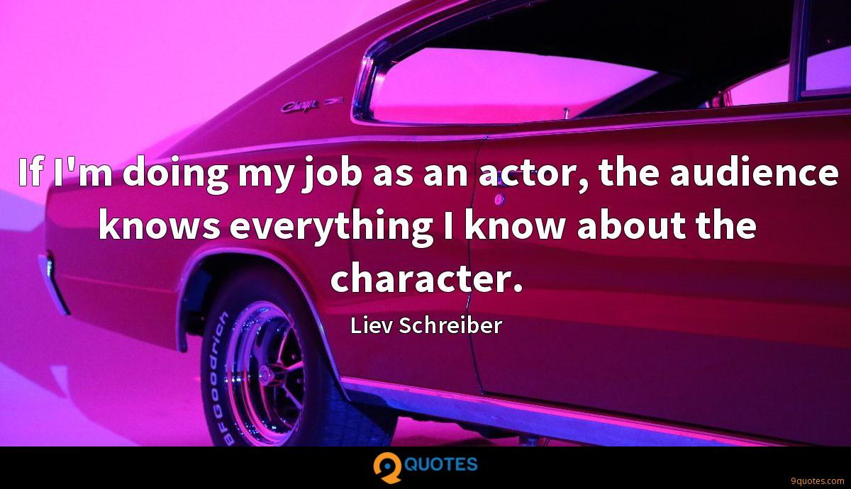 If I'm doing my job as an actor, the audience knows everything I know about the character.